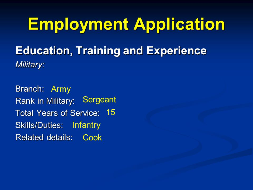 Employment Application Education, Training and Experience Military:Branch: Rank in Military: Total Years of Service: Skills/Duties: Related details: Army Sergeant 15 Infantry Cook