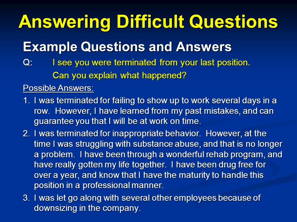 Answering Difficult Questions Example Questions and Answers Q: I see you were terminated from your last position.