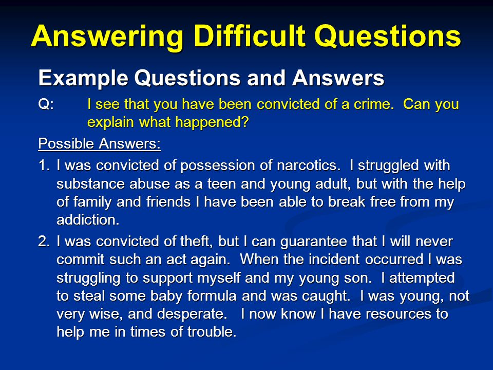 Answering Difficult Questions Example Questions and Answers Q: I see that you have been convicted of a crime.