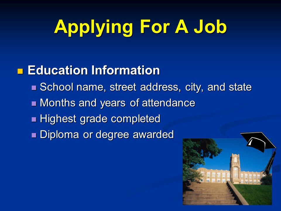 Applying For A Job Education Information Education Information School name, street address, city, and state School name, street address, city, and state Months and years of attendance Months and years of attendance Highest grade completed Highest grade completed Diploma or degree awarded Diploma or degree awarded