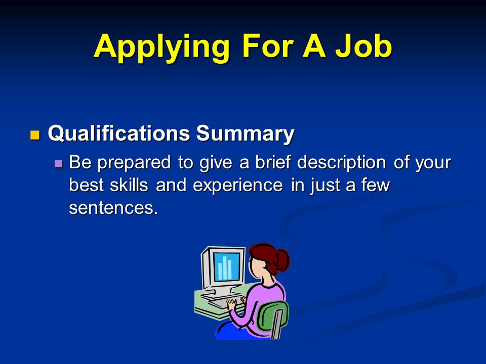 Applying For A Job Qualifications Summary Qualifications Summary Be prepared to give a brief description of your best skills and experience in just a few sentences.