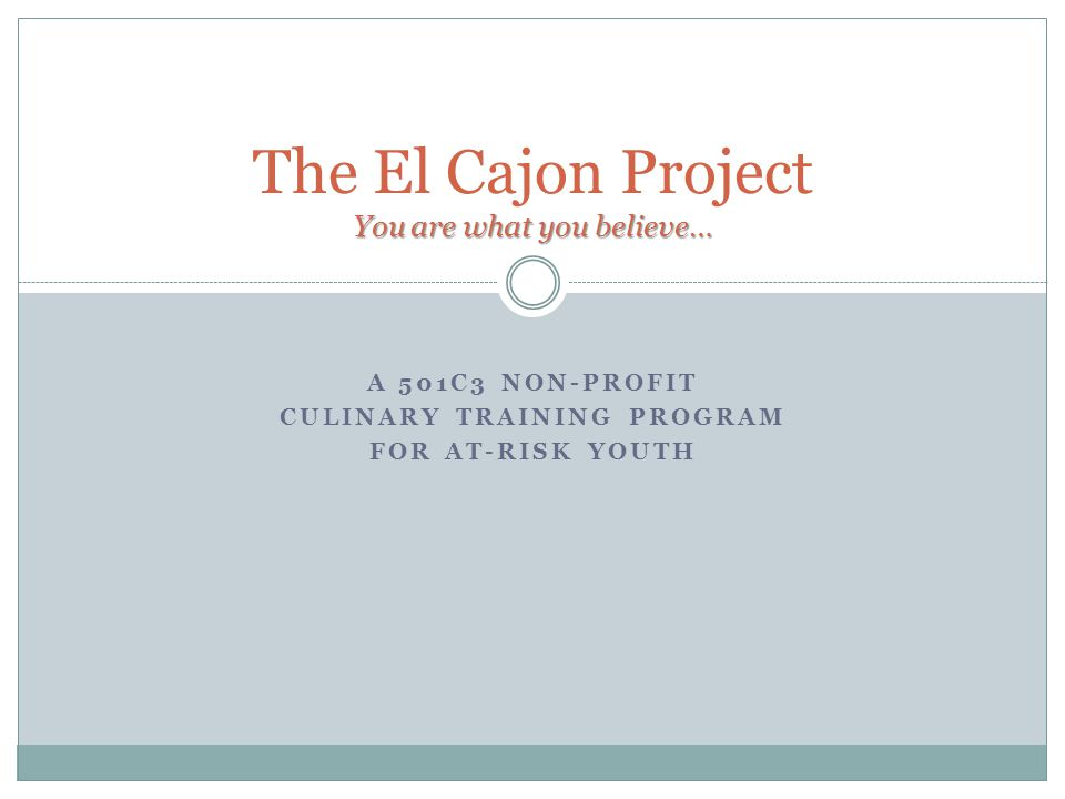 A 501C3 NON-PROFIT CULINARY TRAINING PROGRAM FOR AT-RISK YOUTH You are what you believe… The El Cajon Project You are what you believe…