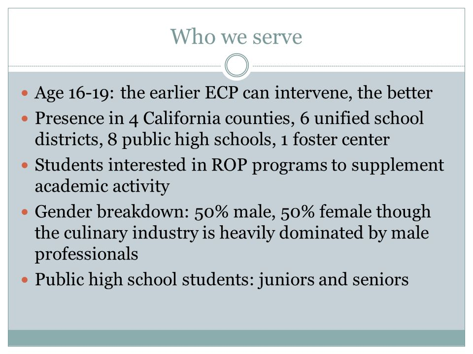 Who we serve Age 16-19: the earlier ECP can intervene, the better Presence in 4 California counties, 6 unified school districts, 8 public high schools, 1 foster center Students interested in ROP programs to supplement academic activity Gender breakdown: 50% male, 50% female though the culinary industry is heavily dominated by male professionals Public high school students: juniors and seniors