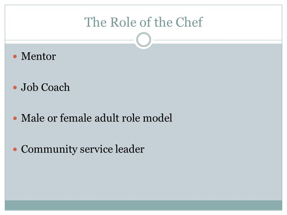 The Role of the Chef Mentor Job Coach Male or female adult role model Community service leader