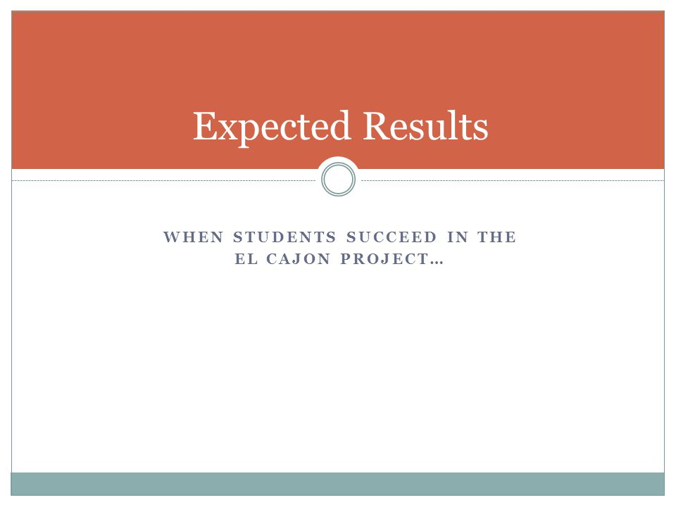 WHEN STUDENTS SUCCEED IN THE EL CAJON PROJECT… Expected Results