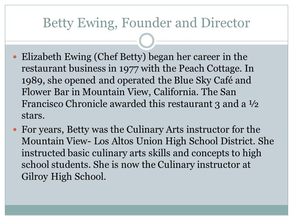 Betty Ewing, Founder and Director Elizabeth Ewing (Chef Betty) began her career in the restaurant business in 1977 with the Peach Cottage.