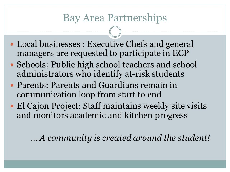 Bay Area Partnerships Local businesses : Executive Chefs and general managers are requested to participate in ECP Schools: Public high school teachers and school administrators who identify at-risk students Parents: Parents and Guardians remain in communication loop from start to end El Cajon Project: Staff maintains weekly site visits and monitors academic and kitchen progress … A community is created around the student!