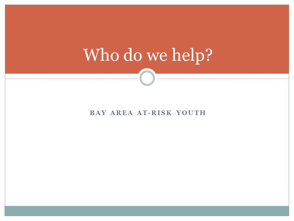 BAY AREA AT-RISK YOUTH Who do we help?