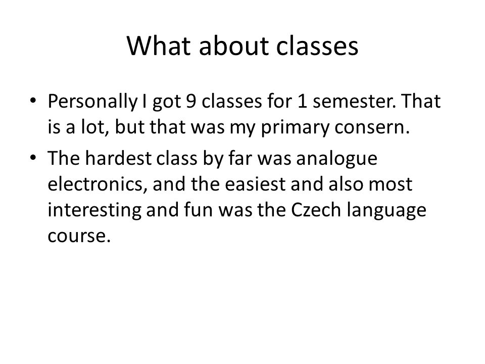 What about classes Personally I got 9 classes for 1 semester. That is a lot, but that was my primary consern. The hardest class by far was analogue el