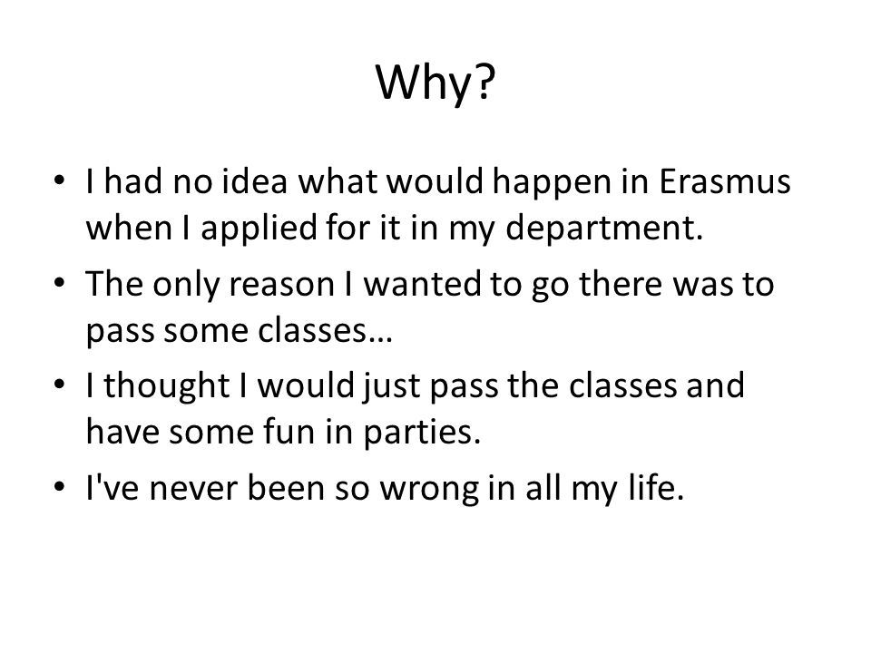 Why? I had no idea what would happen in Erasmus when I applied for it in my department. The only reason I wanted to go there was to pass some classes…