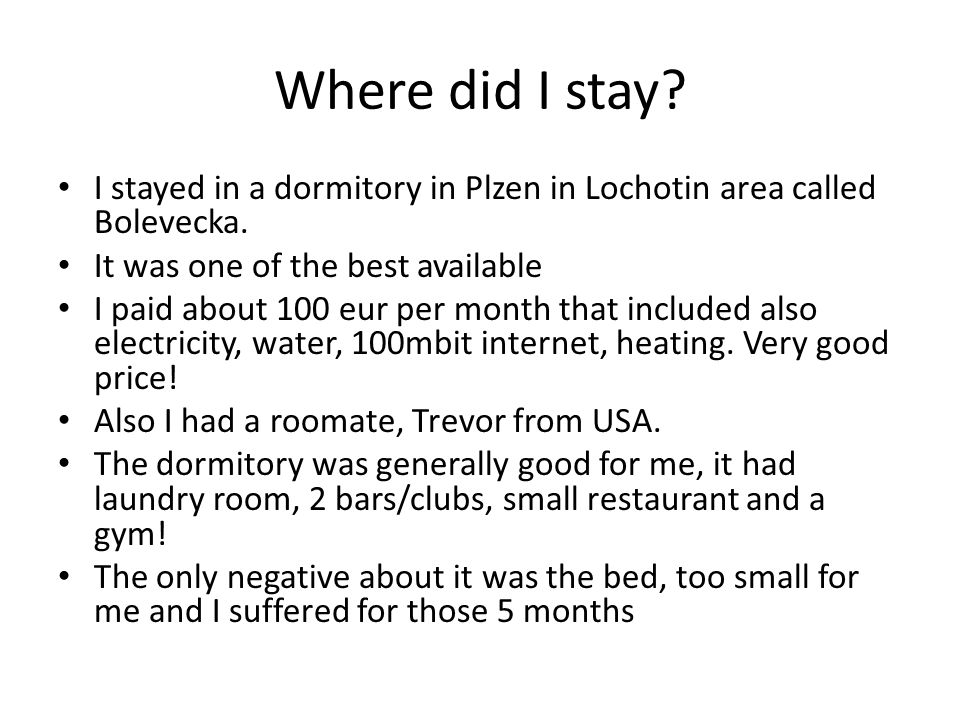 Where did I stay? I stayed in a dormitory in Plzen in Lochotin area called Bolevecka. It was one of the best available I paid about 100 eur per month