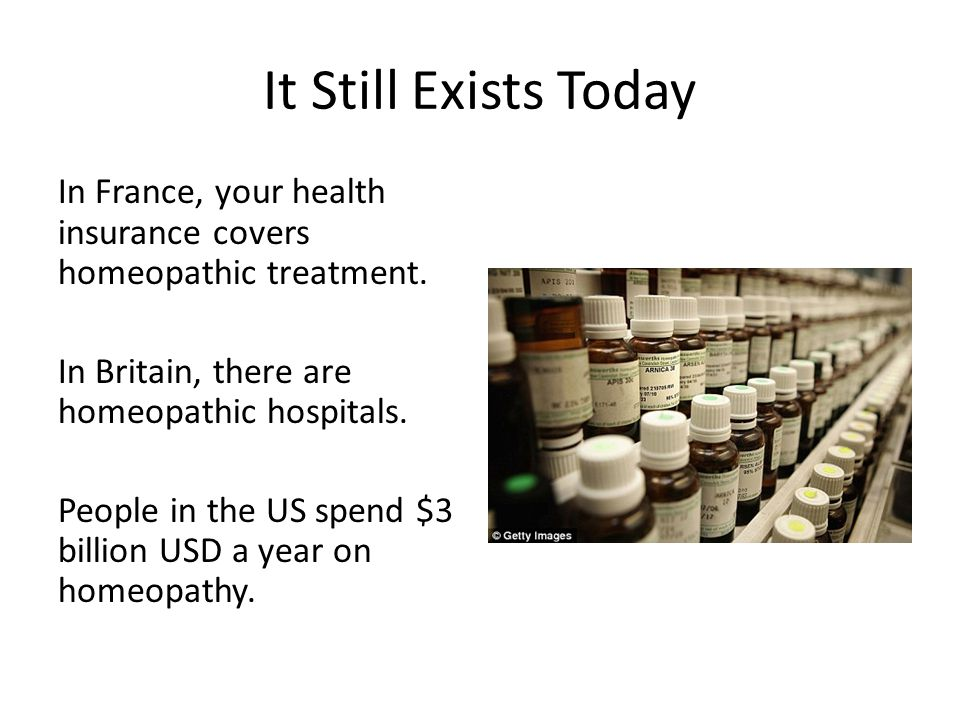 It Still Exists Today In France, your health insurance covers homeopathic treatment.