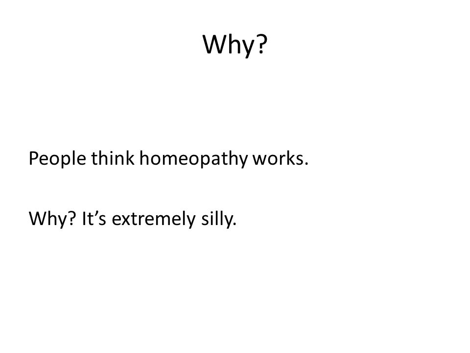 Why? People think homeopathy works. Why? Its extremely silly.