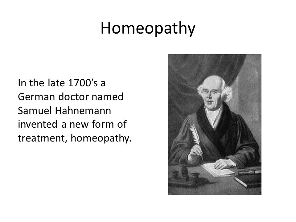 Homeopathy In the late 1700s a German doctor named Samuel Hahnemann invented a new form of treatment, homeopathy.