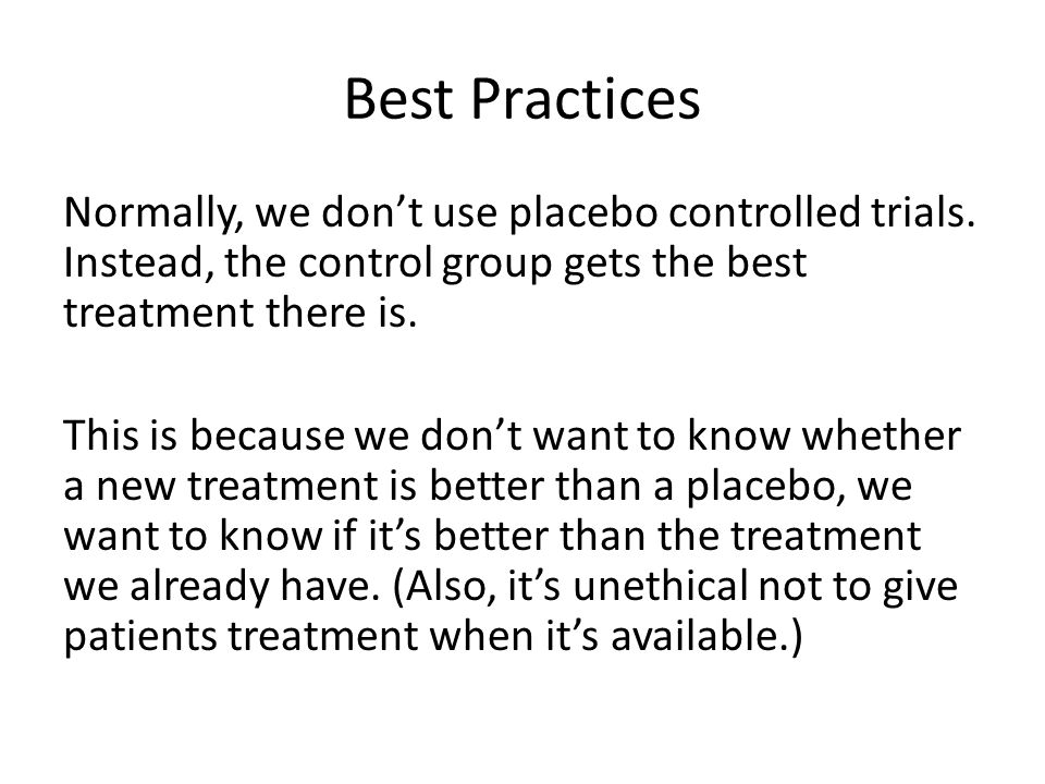 Best Practices Normally, we dont use placebo controlled trials.