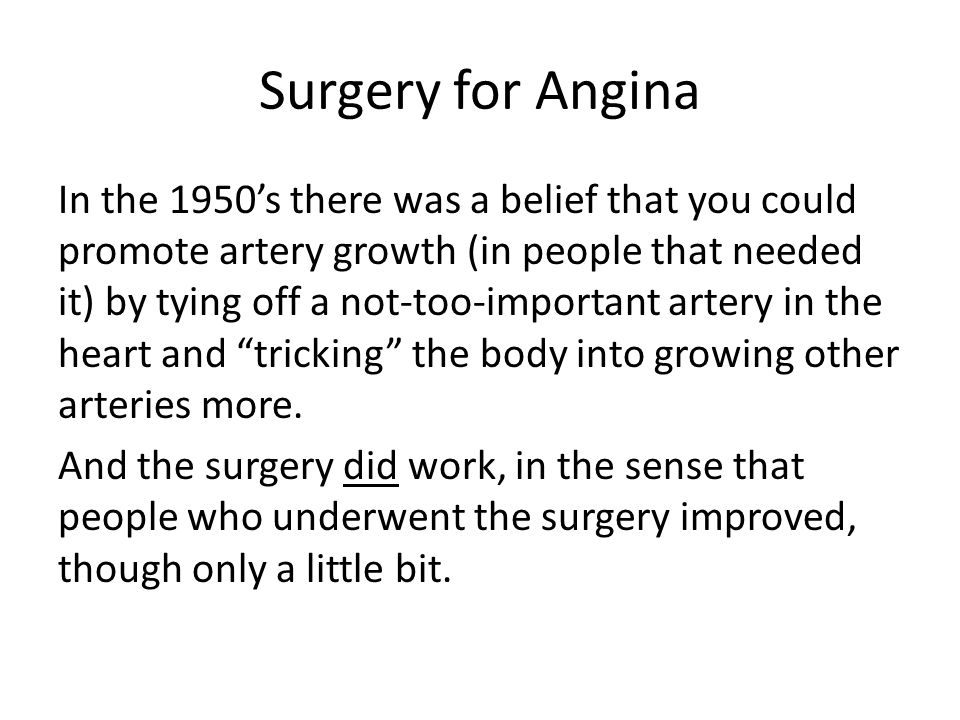 Surgery for Angina In the 1950s there was a belief that you could promote artery growth (in people that needed it) by tying off a not-too-important artery in the heart and tricking the body into growing other arteries more.