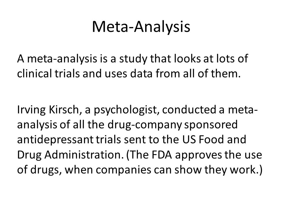 Meta-Analysis A meta-analysis is a study that looks at lots of clinical trials and uses data from all of them.