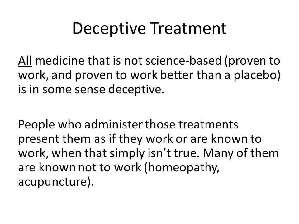 Deceptive Treatment All medicine that is not science-based (proven to work, and proven to work better than a placebo) is in some sense deceptive.
