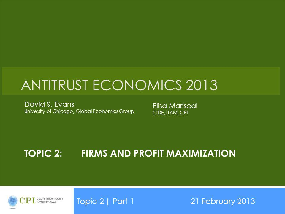 TOPIC 2:FIRMS AND PROFIT MAXIMIZATION Topic 2| Part 121 February 2013 Date ANTITRUST ECONOMICS 2013 David S. Evans University of Chicago, Global Econo