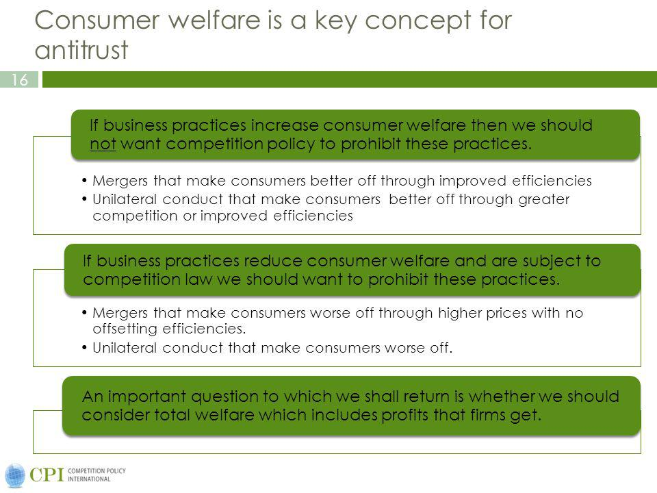16 Consumer welfare is a key concept for antitrust Mergers that make consumers better off through improved efficiencies Unilateral conduct that make consumers better off through greater competition or improved efficiencies If business practices increase consumer welfare then we should not want competition policy to prohibit these practices.