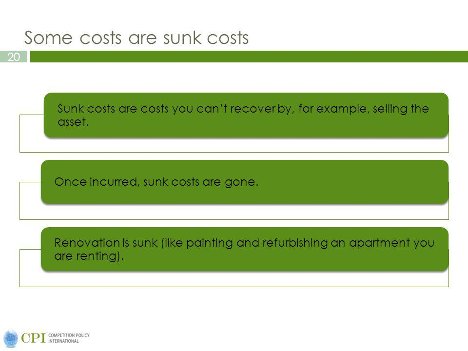 20 Some costs are sunk costs Sunk costs are costs you cant recover by, for example, selling the asset. Once incurred, sunk costs are gone. Renovation