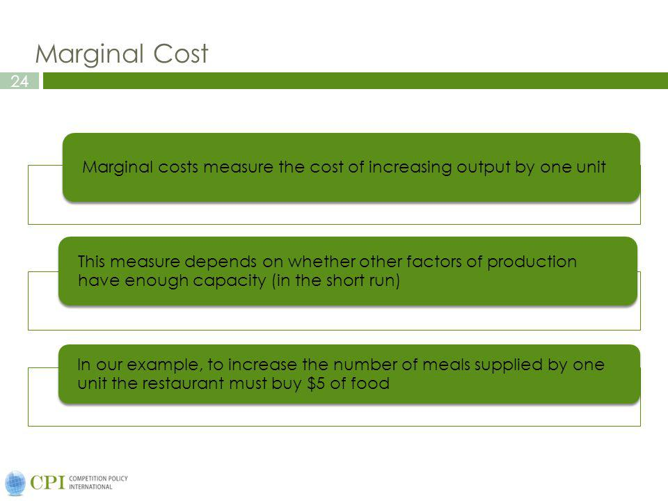 24 Marginal Cost Marginal costs measure the cost of increasing output by one unit This measure depends on whether other factors of production have eno