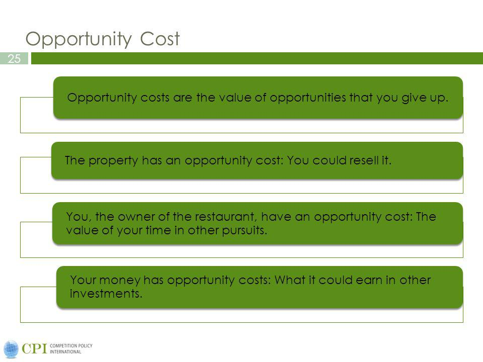25 Opportunity Cost Opportunity costs are the value of opportunities that you give up. The property has an opportunity cost: You could resell it. You,