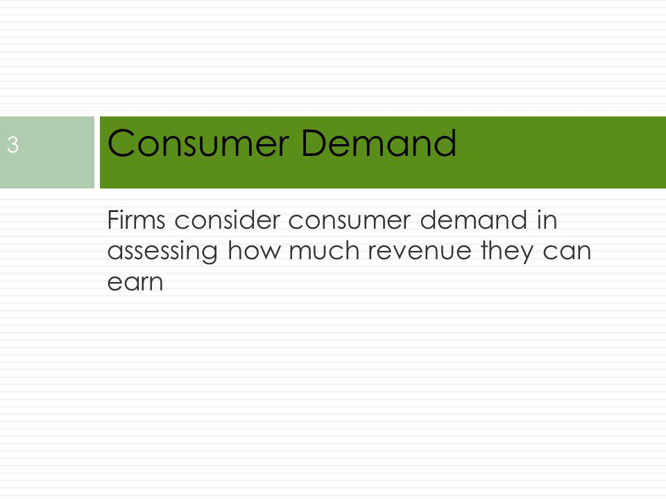 Firms consider consumer demand in assessing how much revenue they can earn Consumer Demand 3