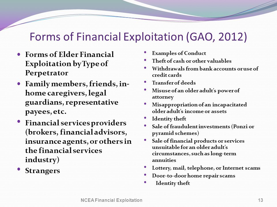 Forms of Financial Exploitation (GAO, 2012) Forms of Elder Financial Exploitation by Type of Perpetrator Family members, friends, in- home caregivers, legal guardians, representative payees, etc.
