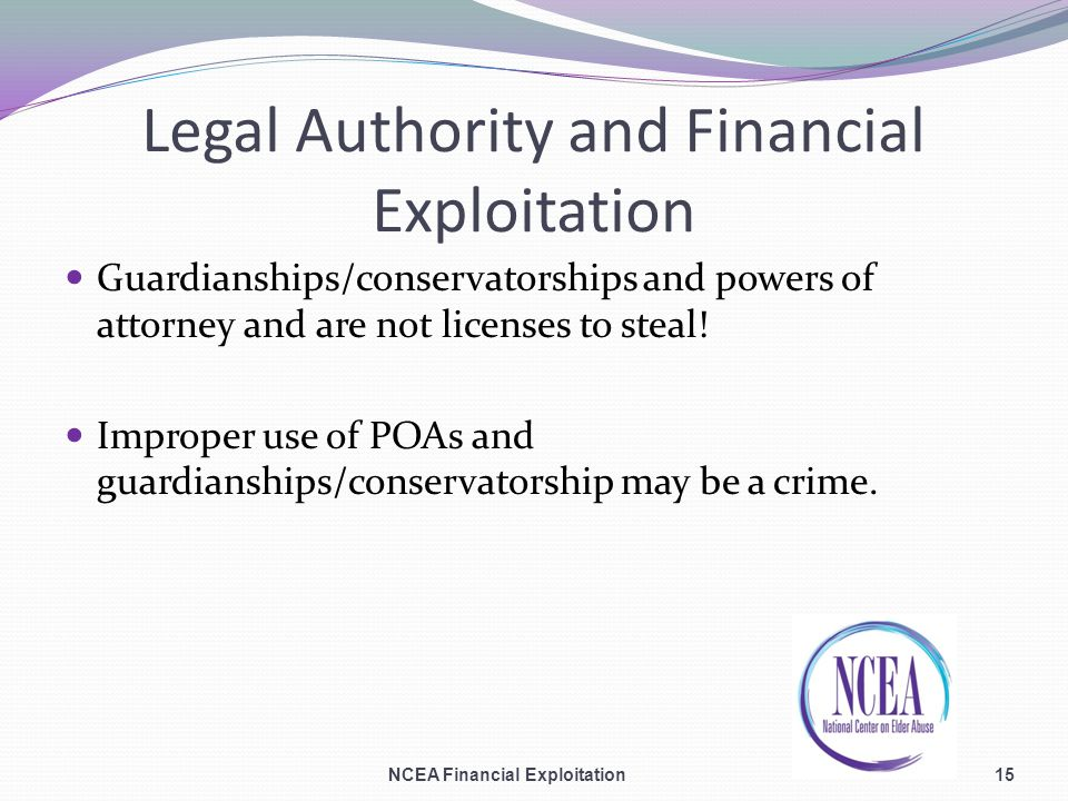 Legal Authority and Financial Exploitation Guardianships/conservatorships and powers of attorney and are not licenses to steal.