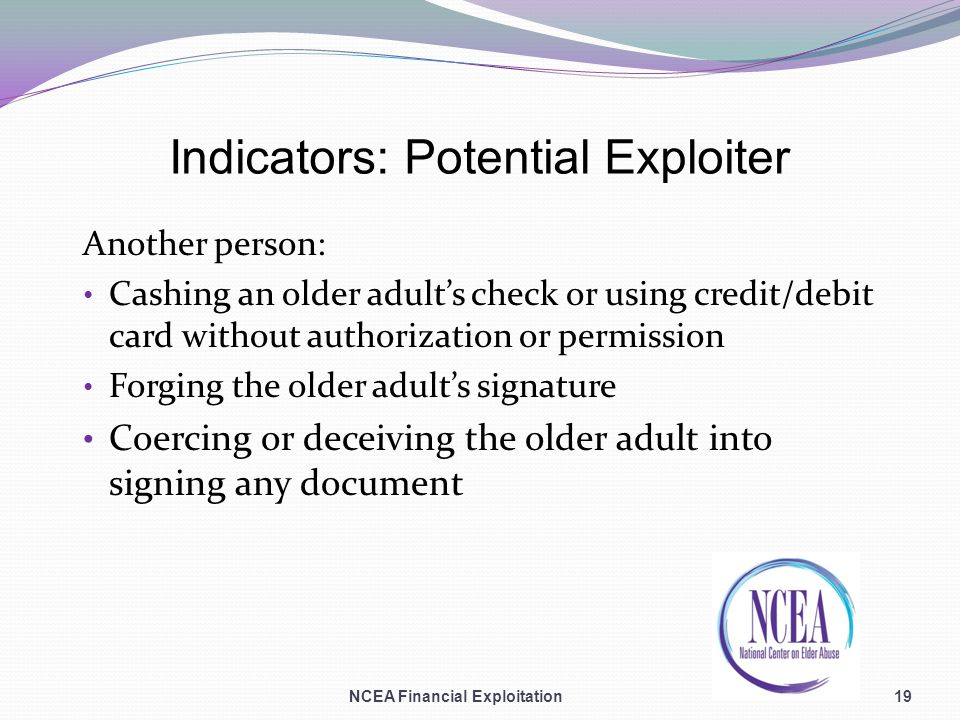Indicators: Potential Exploiter Another person: Cashing an older adults check or using credit/debit card without authorization or permission Forging the older adults signature Coercing or deceiving the older adult into signing any document NCEA Financial Exploitation19