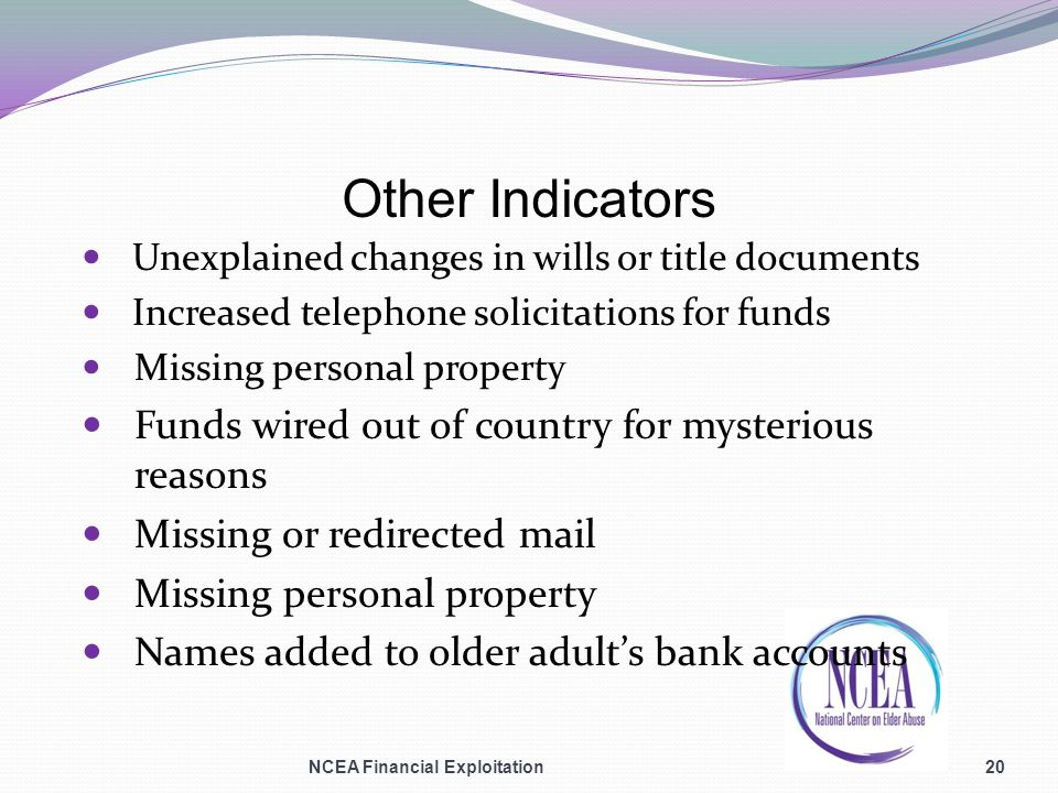 Other Indicators Unexplained changes in wills or title documents Increased telephone solicitations for funds Missing personal property Funds wired out of country for mysterious reasons Missing or redirected mail Missing personal property Names added to older adults bank accounts NCEA Financial Exploitation20