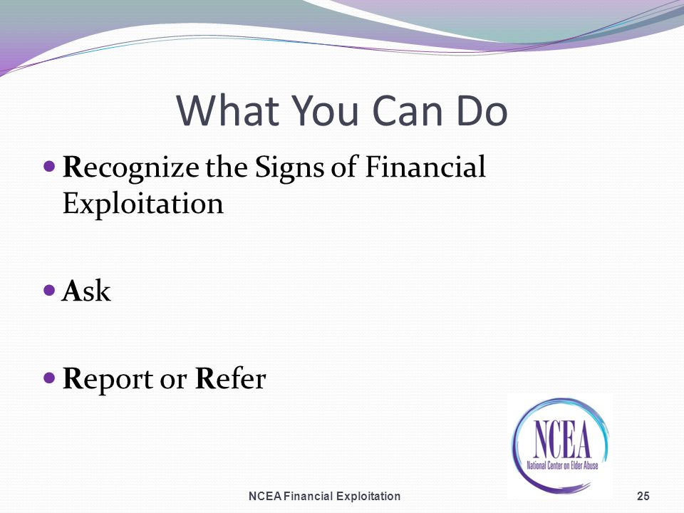 What You Can Do Recognize the Signs of Financial Exploitation Ask Report or Refer 25NCEA Financial Exploitation