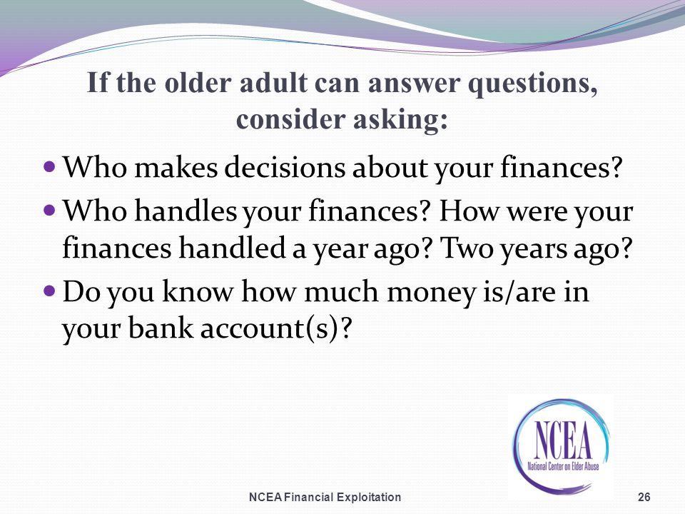 If the older adult can answer questions, consider asking: Who makes decisions about your finances.