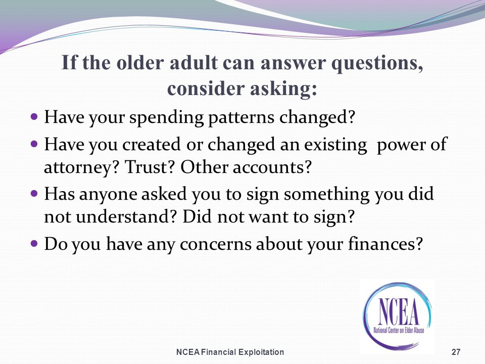 If the older adult can answer questions, consider asking: Have your spending patterns changed.
