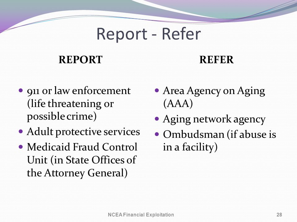 Report - Refer REPORT 911 or law enforcement (life threatening or possible crime) Adult protective services Medicaid Fraud Control Unit (in State Offices of the Attorney General) REFER Area Agency on Aging (AAA) Aging network agency Ombudsman (if abuse is in a facility) 28NCEA Financial Exploitation