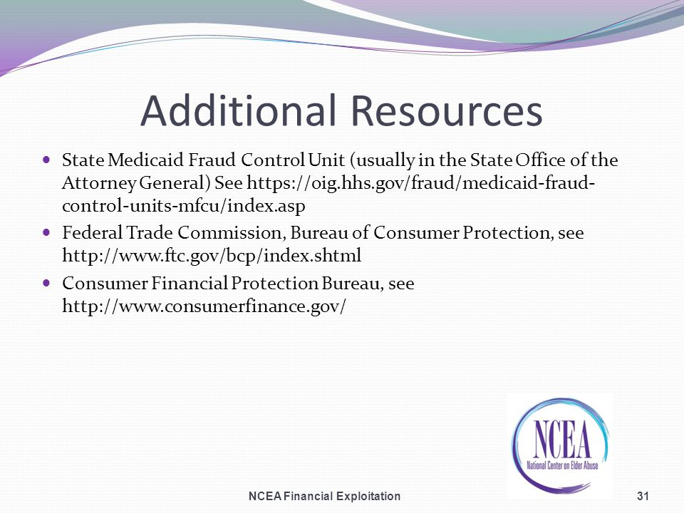 Additional Resources State Medicaid Fraud Control Unit (usually in the State Office of the Attorney General) See https://oig.hhs.gov/fraud/medicaid-fraud- control-units-mfcu/index.asp Federal Trade Commission, Bureau of Consumer Protection, see http://www.ftc.gov/bcp/index.shtml Consumer Financial Protection Bureau, see http://www.consumerfinance.gov/ NCEA Financial Exploitation31