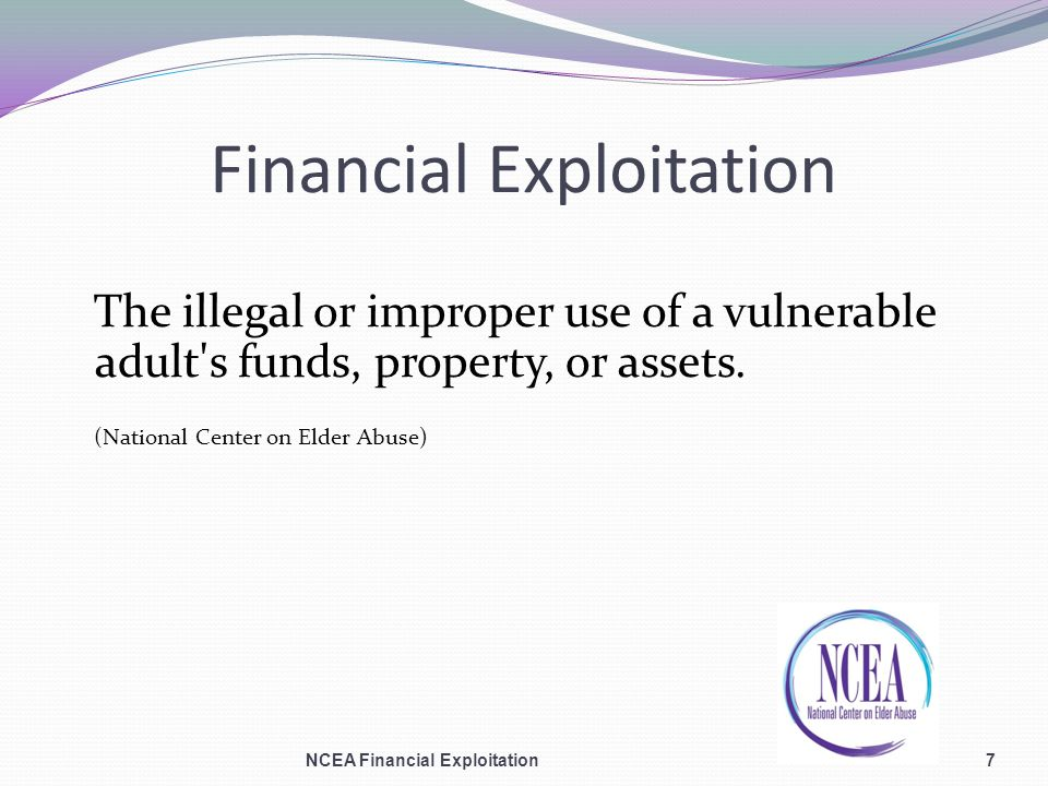 Financial Exploitation The illegal or improper use of a vulnerable adult s funds, property, or assets.