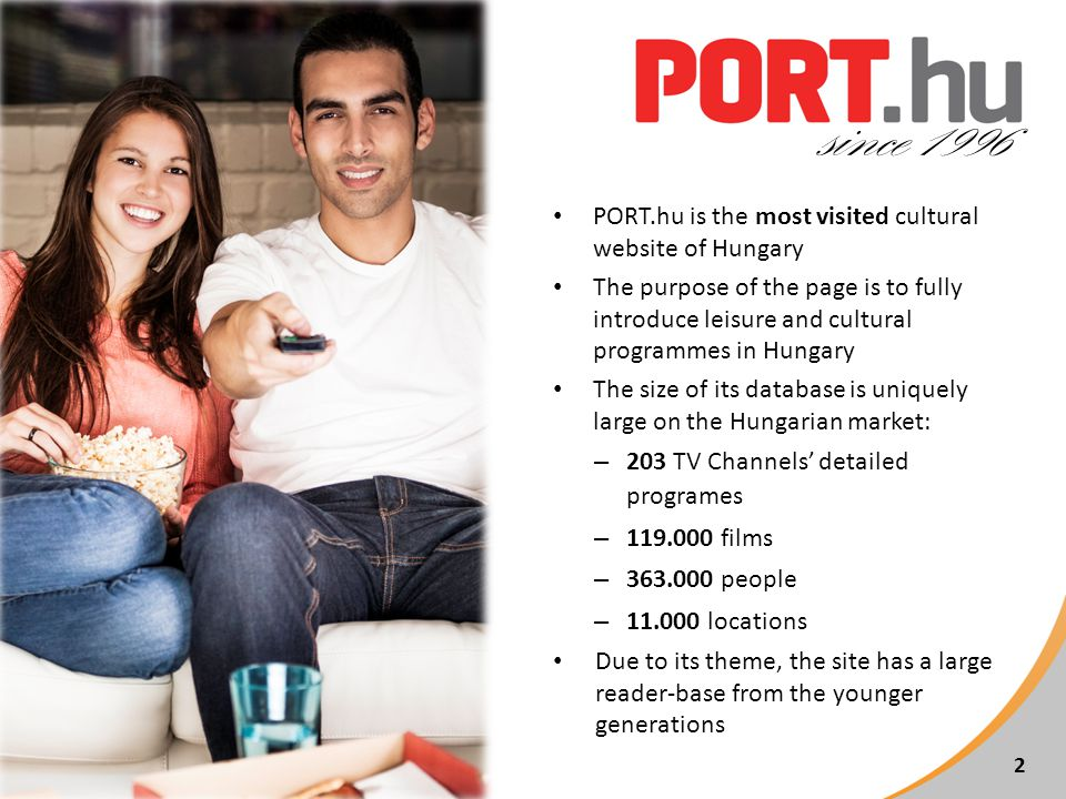 PORT.hu is the most visited cultural website of Hungary The purpose of the page is to fully introduce leisure and cultural programmes in Hungary The size of its database is uniquely large on the Hungarian market: – 203 TV Channels detailed programes – 119.000 films – 363.000 people – 11.000 locations Due to its theme, the site has a large reader-base from the younger generations 2 since 1996
