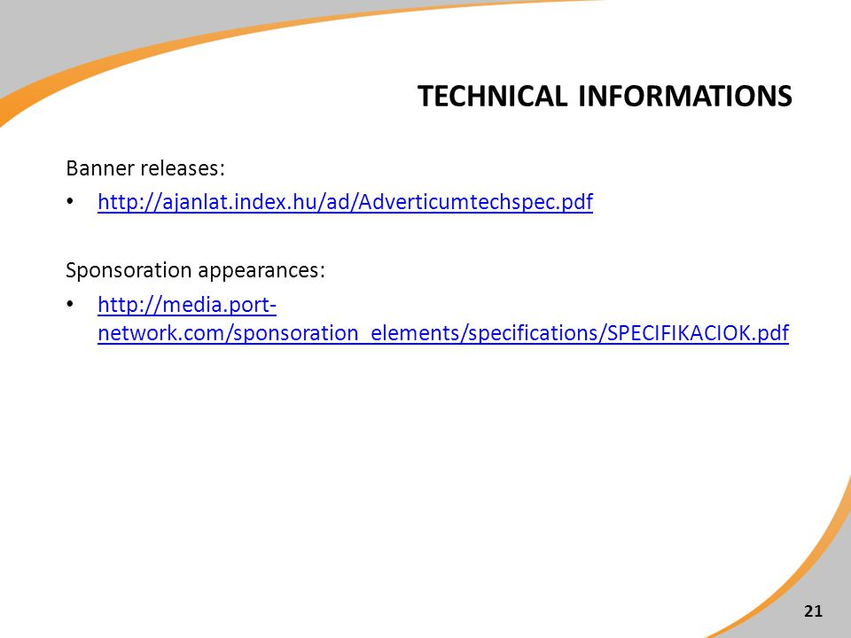 TECHNICAL INFORMATIONS Banner releases: http://ajanlat.index.hu/ad/Adverticumtechspec.pdf Sponsoration appearances: http://media.port- network.com/sponsoration_elements/specifications/SPECIFIKACIOK.pdf http://media.port- network.com/sponsoration_elements/specifications/SPECIFIKACIOK.pdf 21