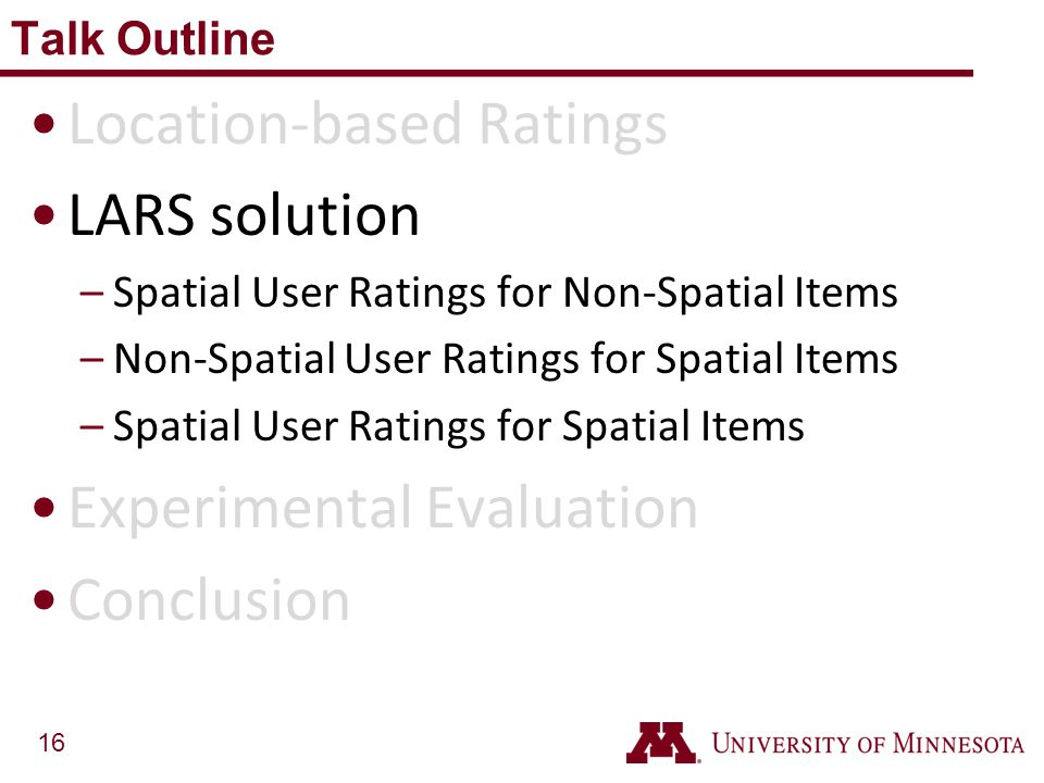 16 Location-based Ratings LARS solution –Spatial User Ratings for Non-Spatial Items –Non-Spatial User Ratings for Spatial Items –Spatial User Ratings