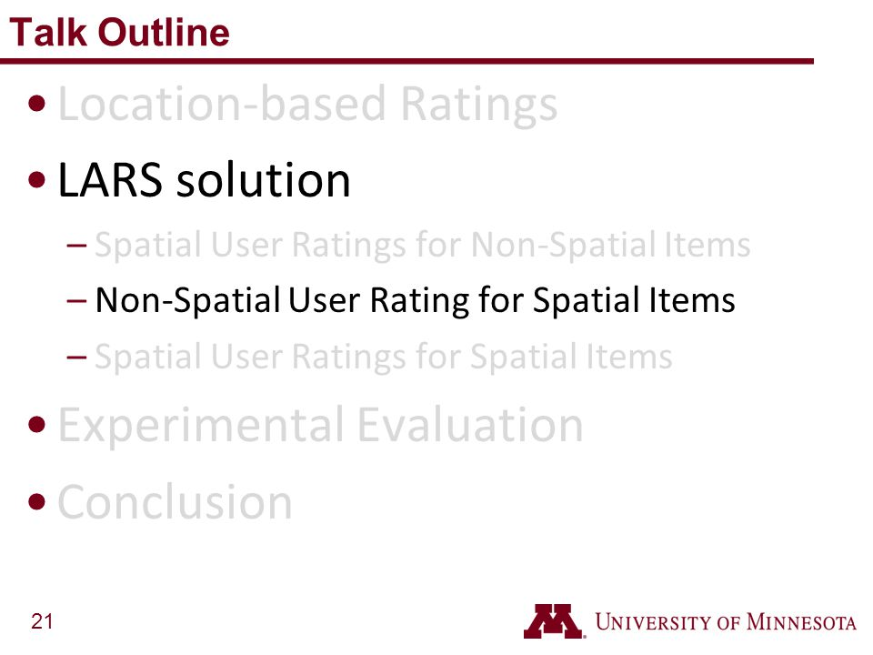 21 Location-based Ratings LARS solution –Spatial User Ratings for Non-Spatial Items –Non-Spatial User Rating for Spatial Items –Spatial User Ratings f