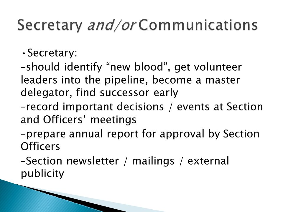 Secretary: –should identify new blood, get volunteer leaders into the pipeline, become a master delegator, find successor early –record important decisions / events at Section and Officers meetings –prepare annual report for approval by Section Officers –Section newsletter / mailings / external publicity