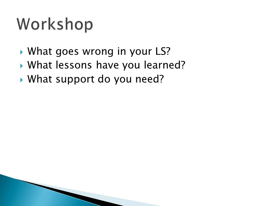What goes wrong in your LS What lessons have you learned What support do you need