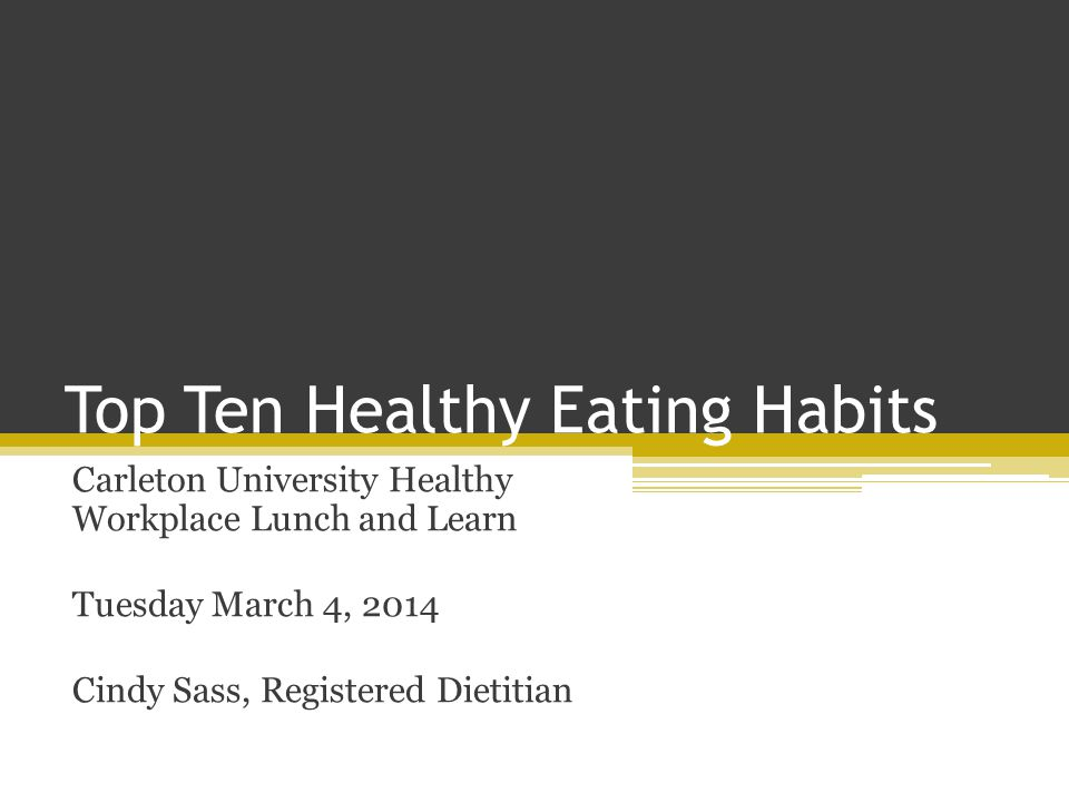 Top Ten Healthy Eating Habits Carleton University Healthy Workplace Lunch and Learn Tuesday March 4, 2014 Cindy Sass, Registered Dietitian
