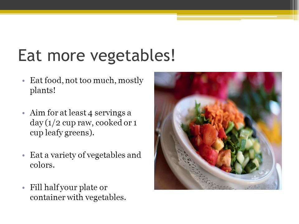 Eat more vegetables! Eat food, not too much, mostly plants! Aim for at least 4 servings a day (1/2 cup raw, cooked or 1 cup leafy greens). Eat a varie