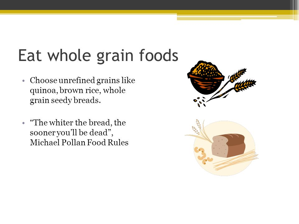 Eat whole grain foods Choose unrefined grains like quinoa, brown rice, whole grain seedy breads. The whiter the bread, the sooner youll be dead, Micha
