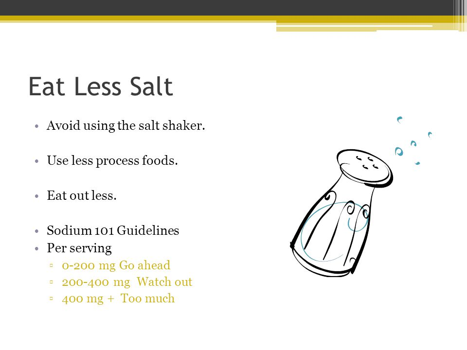Eat Less Salt Avoid using the salt shaker. Use less process foods. Eat out less. Sodium 101 Guidelines Per serving 0-200 mg Go ahead 200-400 mg Watch