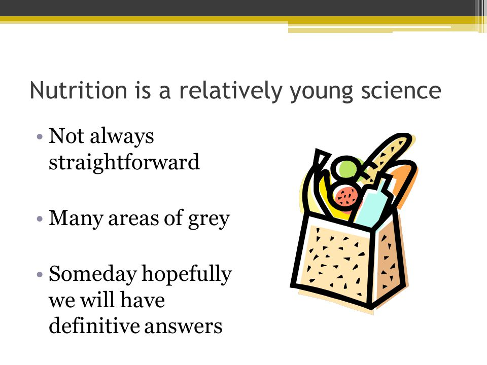 Nutrition is a relatively young science Not always straightforward Many areas of grey Someday hopefully we will have definitive answers