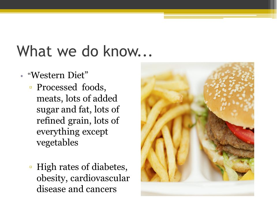 What we do know... Western Diet Processed foods, meats, lots of added sugar and fat, lots of refined grain, lots of everything except vegetables High